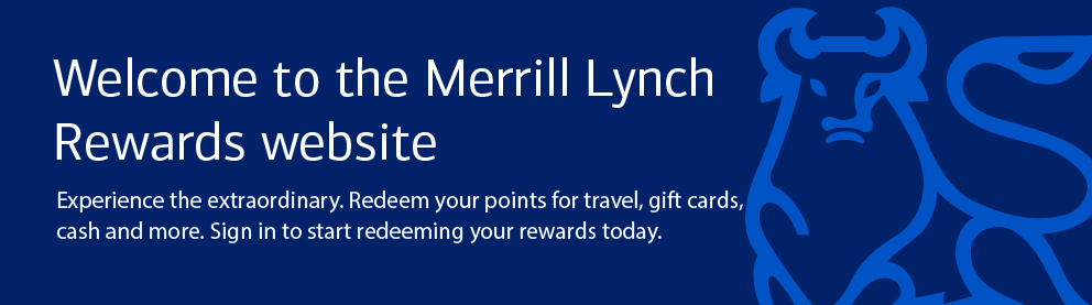 Welcome to the new Merrill Lynch Rewards website – Experience the extraordinary. Redeem your points for travel, gift cards, cash and more. Sign in to start redeeming your rewards today.